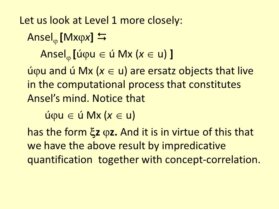 Let us look at Level 1 more closely: Ansel [Mxx]  Ansel [úu  ú Mx (x  u) ] úu and ú Mx (x  u) are ersatz objects that live in the computational process that constitutes Ansel's mind.